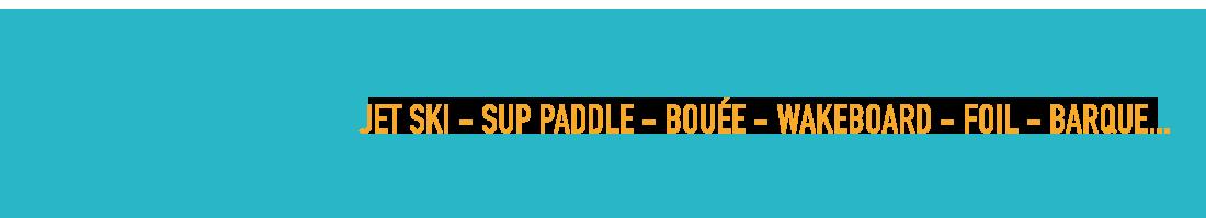 Activités nautiques : jet ski - sup paddle - bouée - wakeboard - foil - barque
